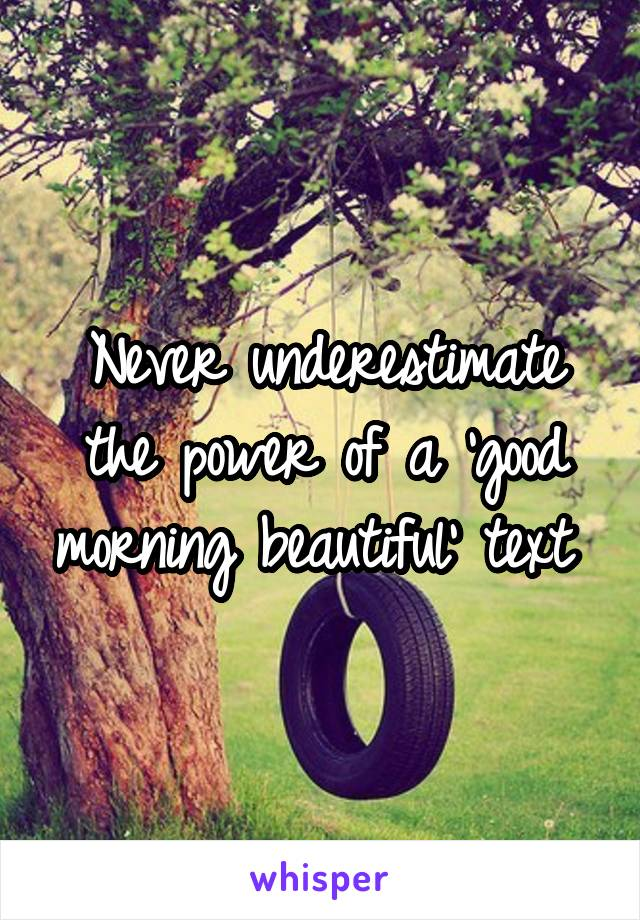 Never underestimate the power of a 'good morning beautiful' text