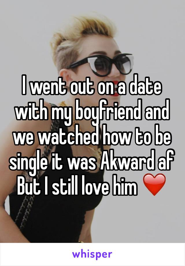 I went out on a date with my boyfriend and we watched how to be single it was Akward af But I still love him ❤️