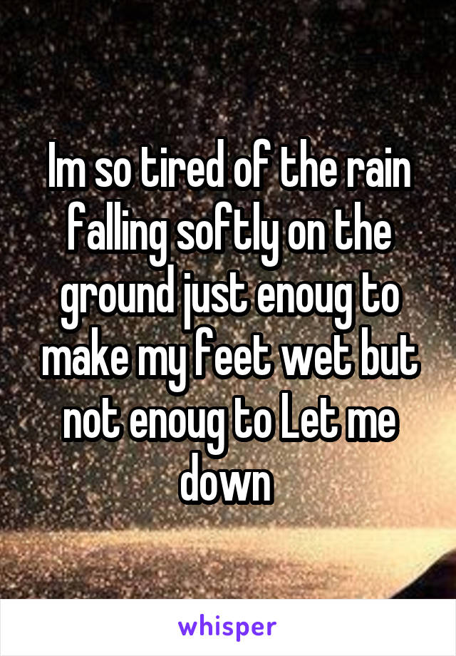 Im so tired of the rain falling softly on the ground just enoug to make my feet wet but not enoug to Let me down