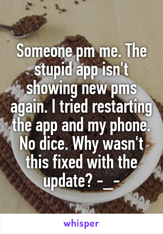 Someone pm me. The stupid app isn't showing new pms again. I tried restarting the app and my phone. No dice. Why wasn't this fixed with the update? -_-
