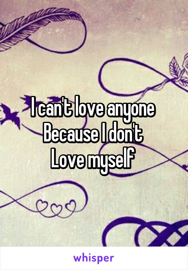 I can't love anyone  Because I don't  Love myself