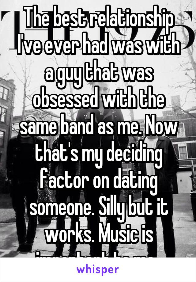 The best relationship I've ever had was with a guy that was obsessed with the same band as me. Now that's my deciding factor on dating someone. Silly but it works. Music is important to me.
