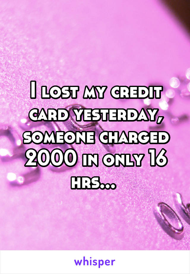 I lost my credit card yesterday, someone charged 2000 in only 16 hrs...