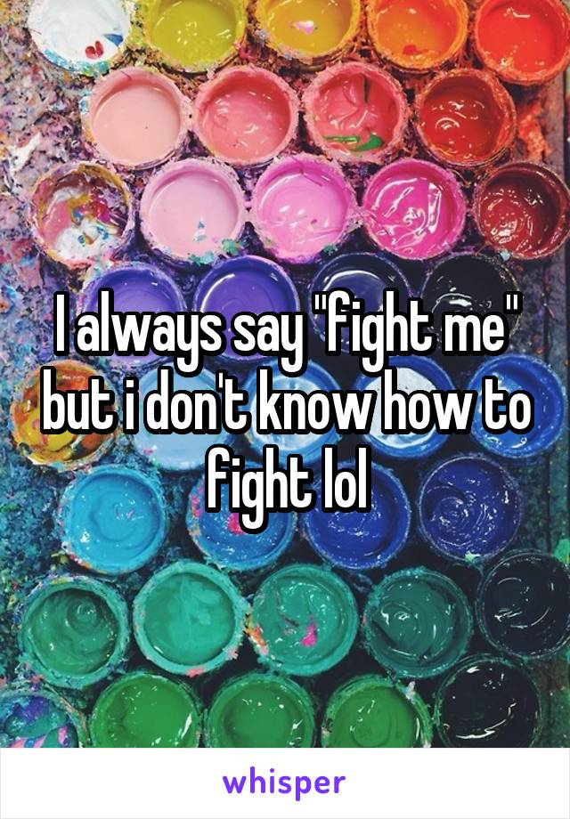 """I always say """"fight me"""" but i don't know how to fight lol"""