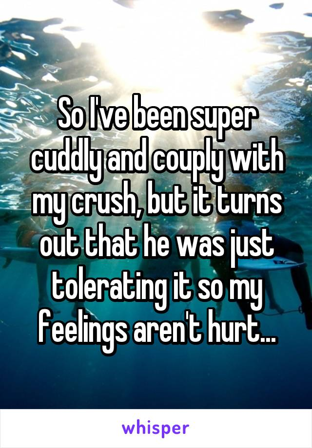So I've been super cuddly and couply with my crush, but it turns out that he was just tolerating it so my feelings aren't hurt...