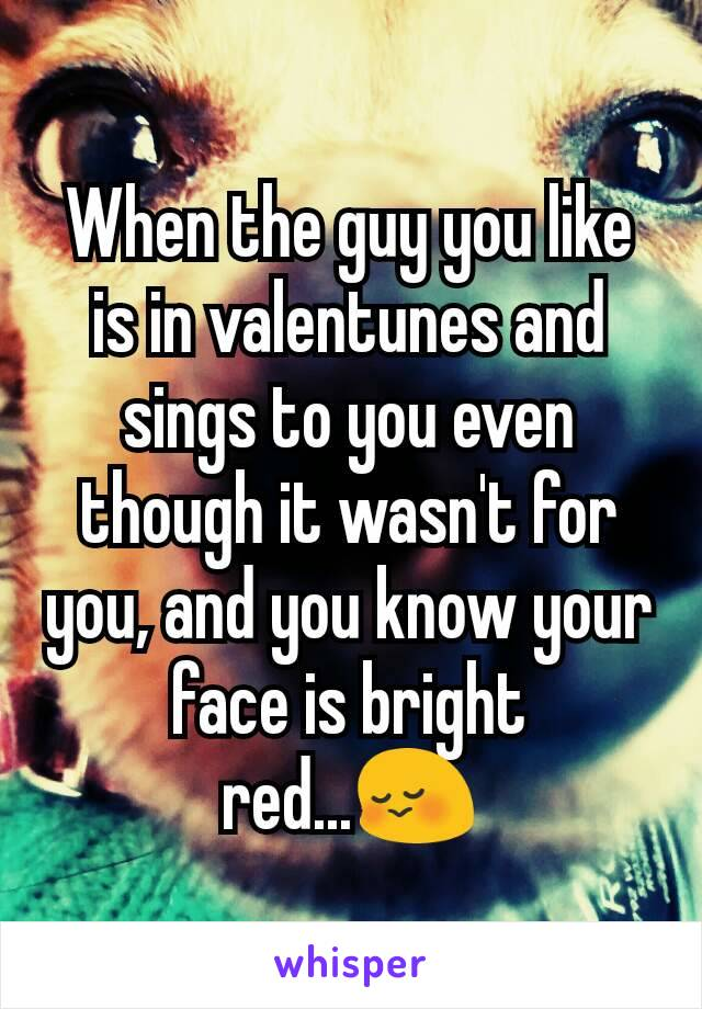When the guy you like is in valentunes and sings to you even though it wasn't for you, and you know your face is bright red...😳