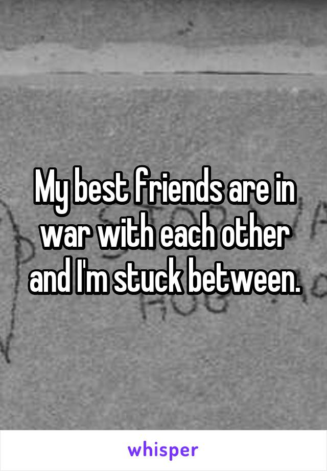 My best friends are in war with each other and I'm stuck between.