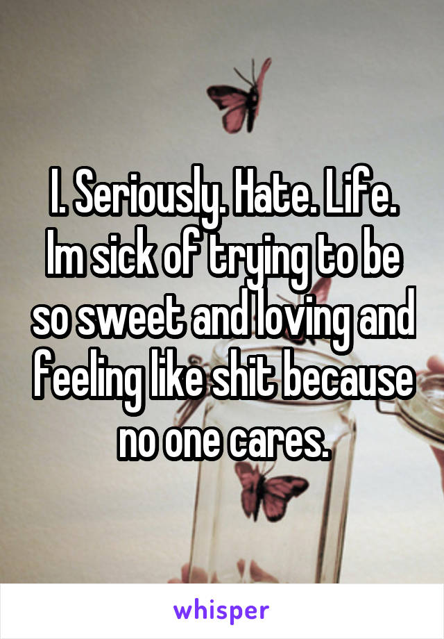 I. Seriously. Hate. Life. Im sick of trying to be so sweet and loving and feeling like shit because no one cares.