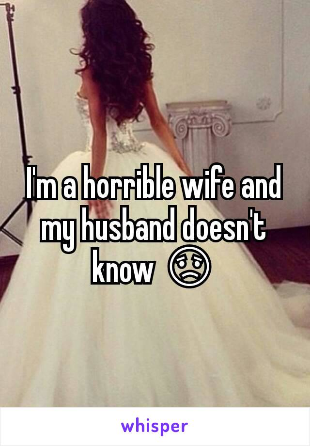 I'm a horrible wife and my husband doesn't know 😟