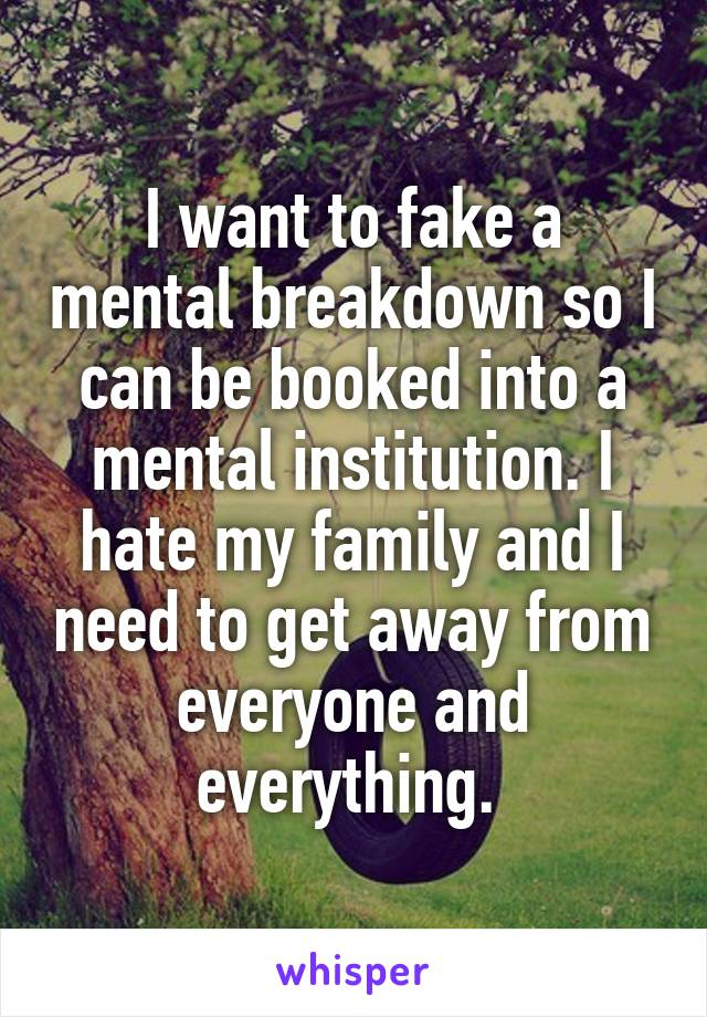 I want to fake a mental breakdown so I can be booked into a mental institution. I hate my family and I need to get away from everyone and everything.