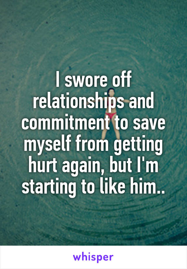 I swore off relationships and commitment to save myself from getting hurt again, but I'm starting to like him..