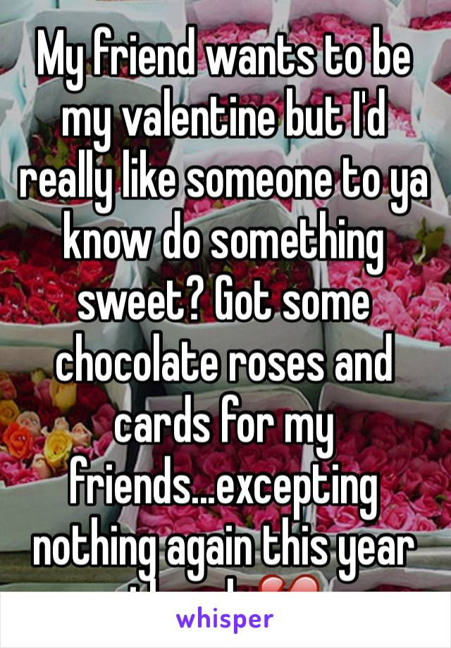 My friend wants to be my valentine but I'd really like someone to ya know do something sweet? Got some chocolate roses and cards for my friends...excepting nothing again this year though 💔