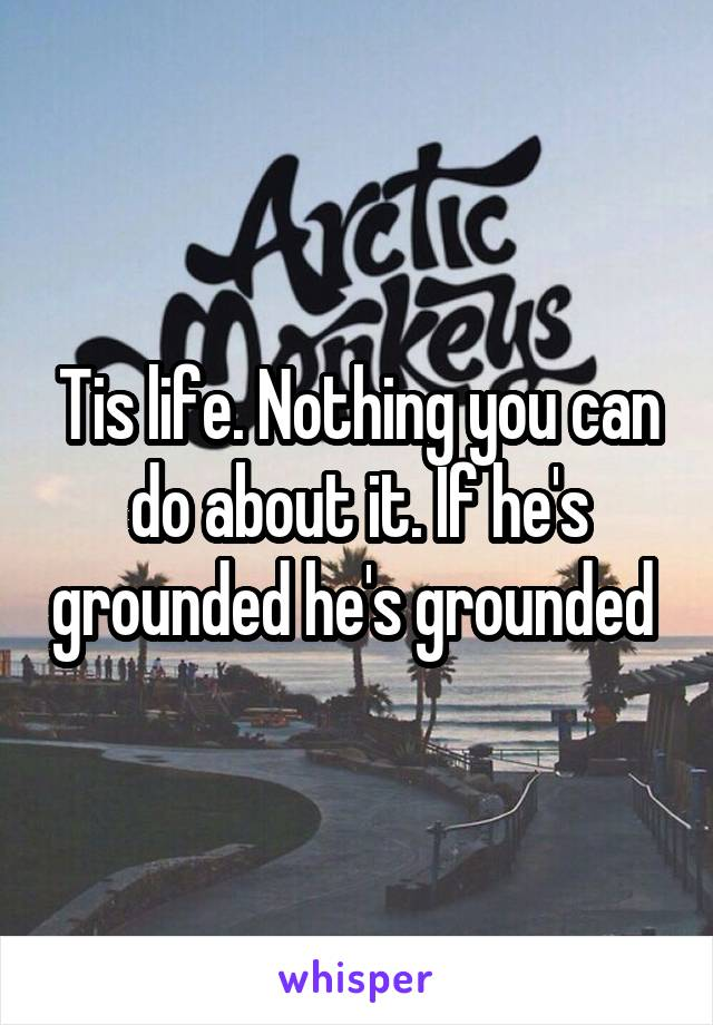 Tis life. Nothing you can do about it. If he's grounded he's grounded