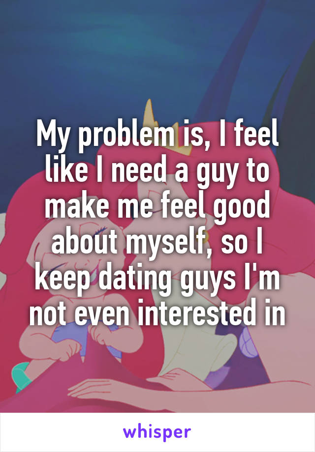 My problem is, I feel like I need a guy to make me feel good about myself, so I keep dating guys I'm not even interested in