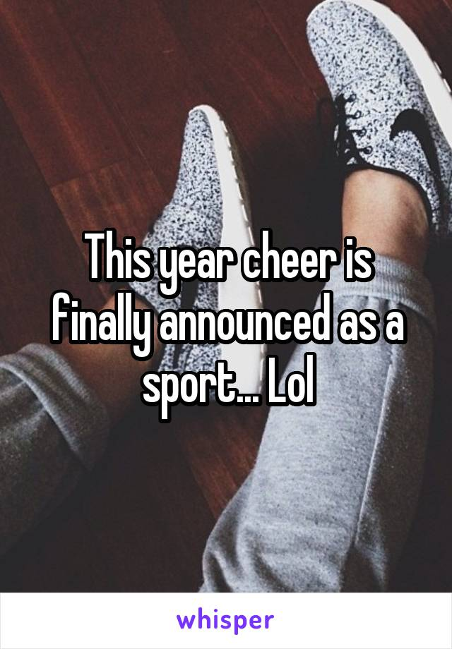 This year cheer is finally announced as a sport... Lol
