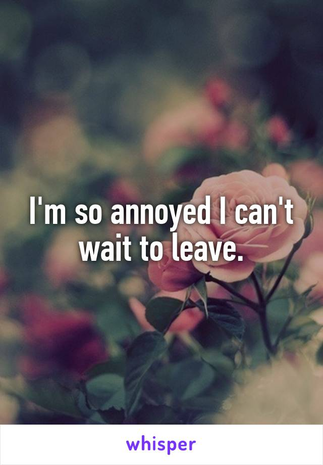 I'm so annoyed I can't wait to leave.