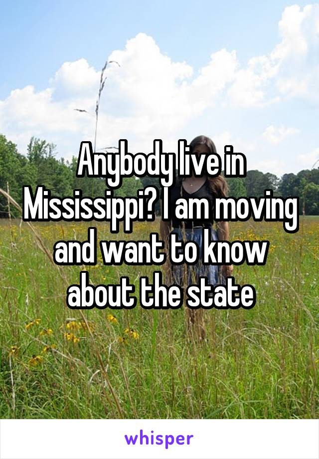 Anybody live in Mississippi? I am moving and want to know about the state