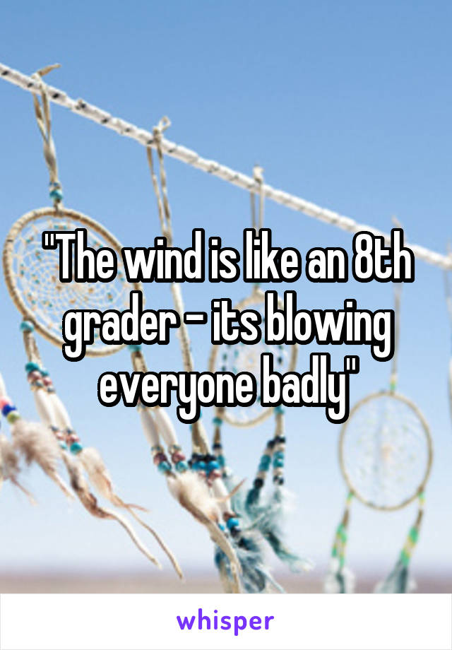 """""""The wind is like an 8th grader - its blowing everyone badly"""""""