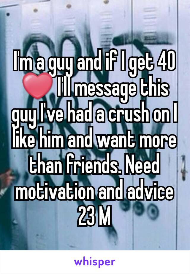 I'm a guy and if I get 40 ❤ I'll message this guy I've had a crush on I like him and want more than friends. Need motivation and advice 23 M