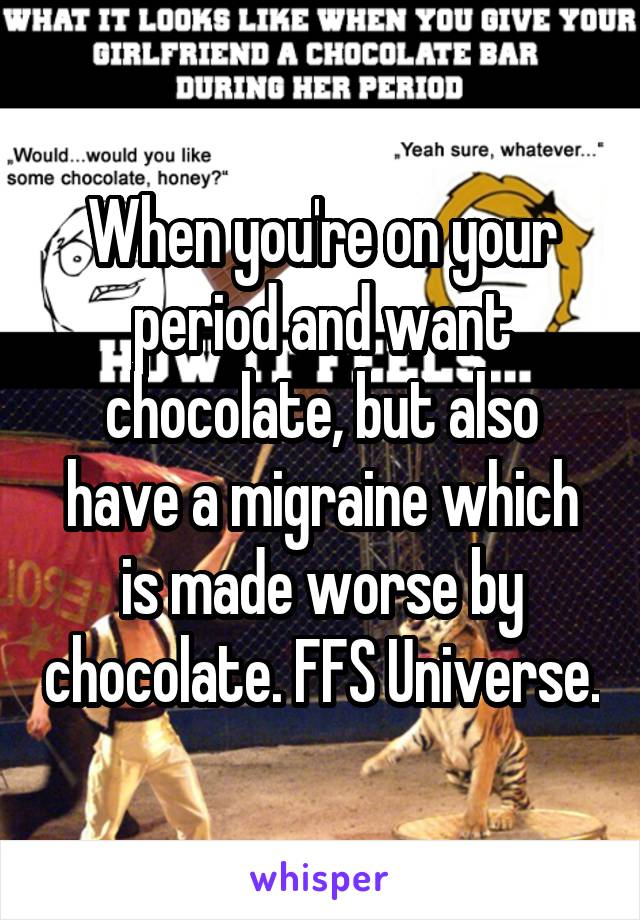 When you're on your period and want chocolate, but also have a migraine which is made worse by chocolate. FFS Universe.