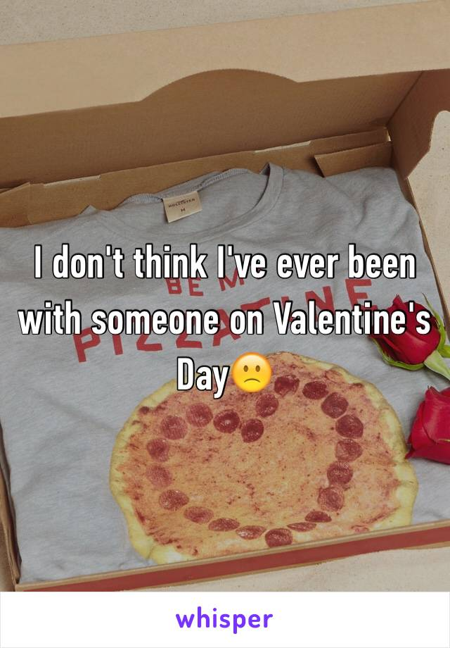 I don't think I've ever been with someone on Valentine's Day🙁