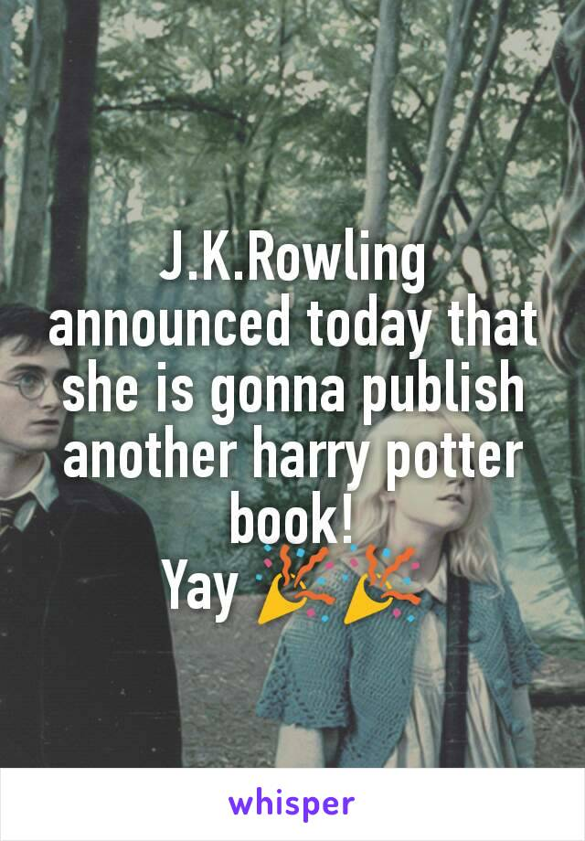 J.K.Rowling announced today that she is gonna publish another harry potter book! Yay 🎉🎉