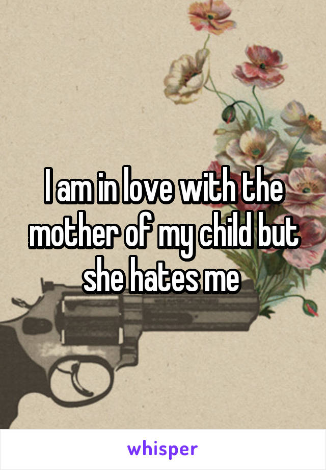 I am in love with the mother of my child but she hates me