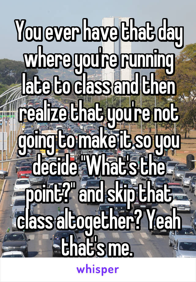 """You ever have that day where you're running late to class and then realize that you're not going to make it so you decide """"What's the point?"""" and skip that class altogether? Yeah that's me."""