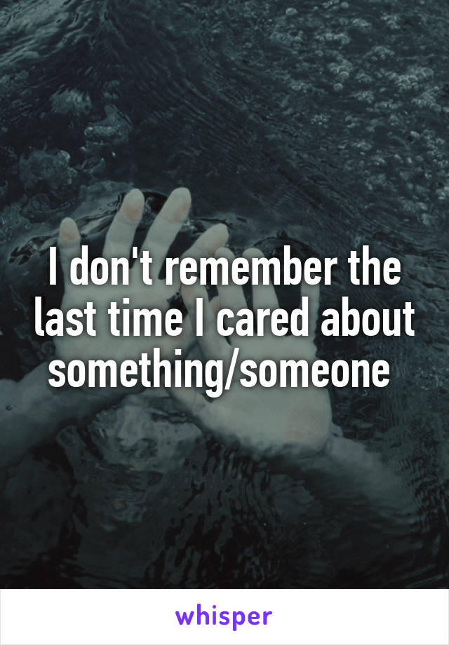 I don't remember the last time I cared about something/someone