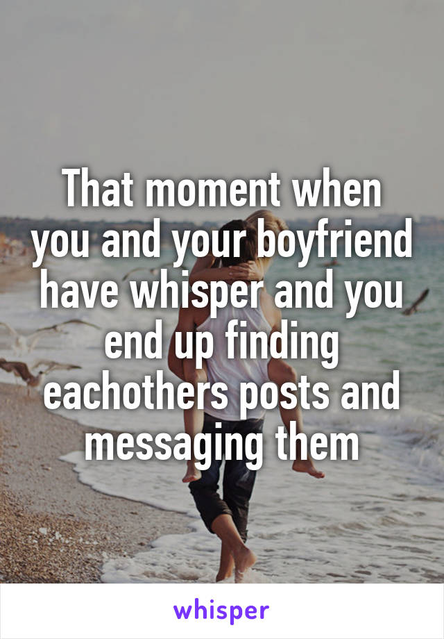 That moment when you and your boyfriend have whisper and you end up finding eachothers posts and messaging them
