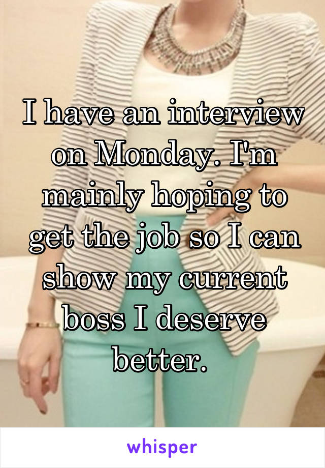 I have an interview on Monday. I'm mainly hoping to get the job so I can show my current boss I deserve better.