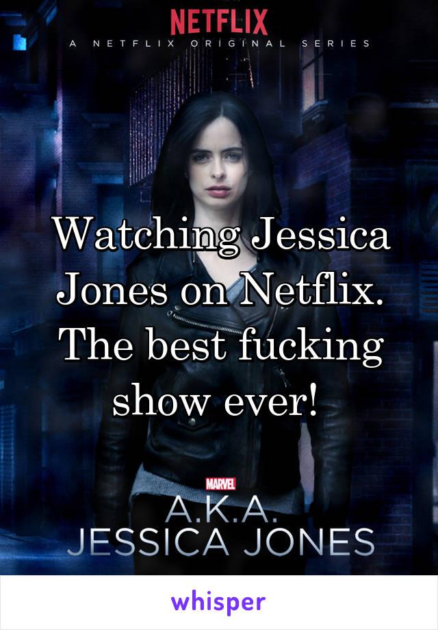 Watching Jessica Jones on Netflix. The best fucking show ever!