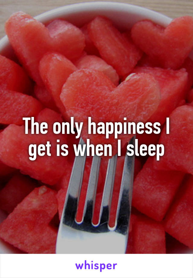 The only happiness I get is when I sleep