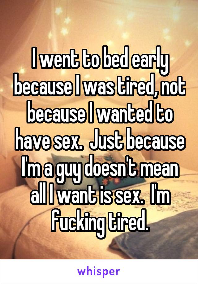 I went to bed early because I was tired, not because I wanted to have sex.  Just because I'm a guy doesn't mean all I want is sex.  I'm fucking tired.