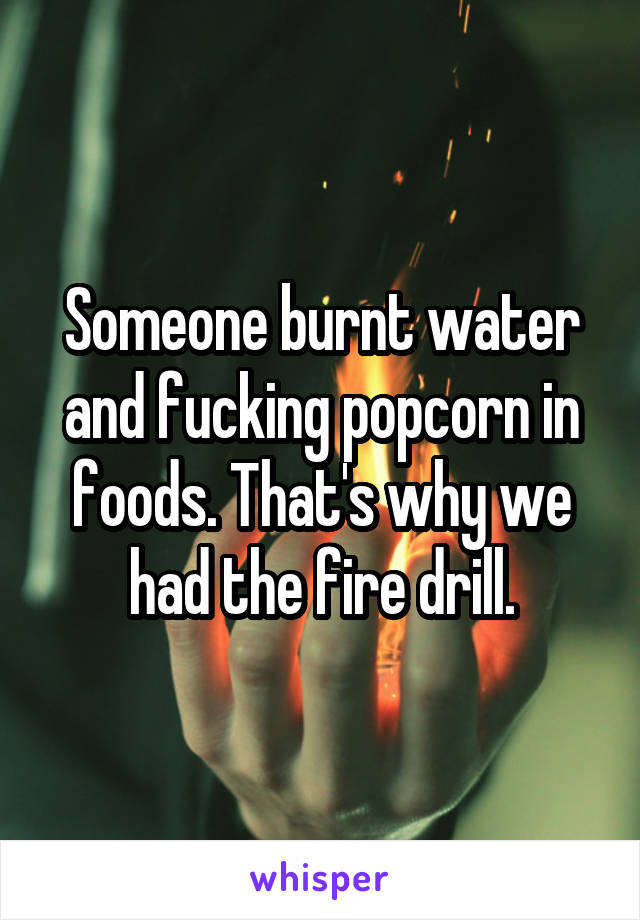 Someone burnt water and fucking popcorn in foods. That's why we had the fire drill.