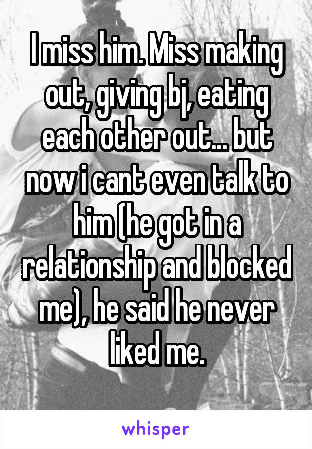 I miss him. Miss making out, giving bj, eating each other out... but now i cant even talk to him (he got in a relationship and blocked me), he said he never liked me.