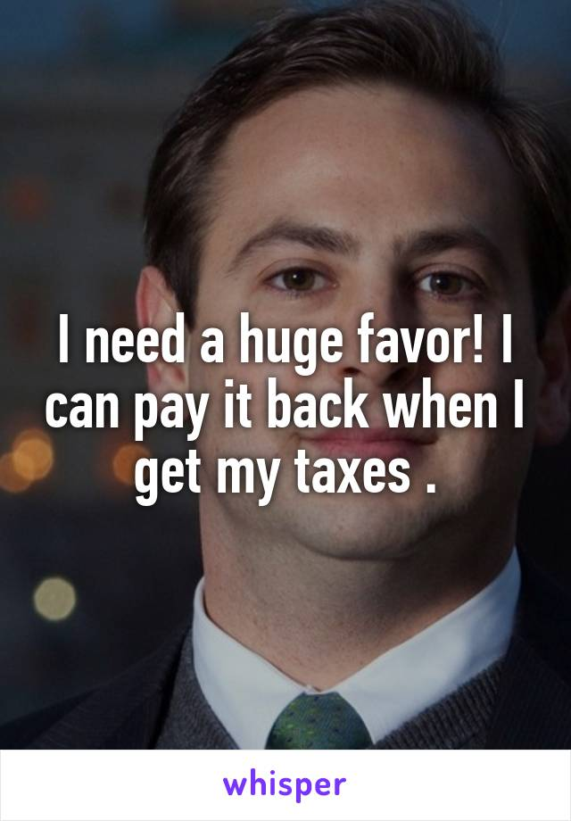 I need a huge favor! I can pay it back when I get my taxes .