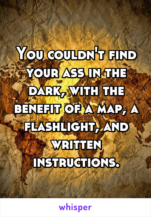 You couldn't find your ass in the dark, with the benefit of a map, a flashlight, and written instructions.