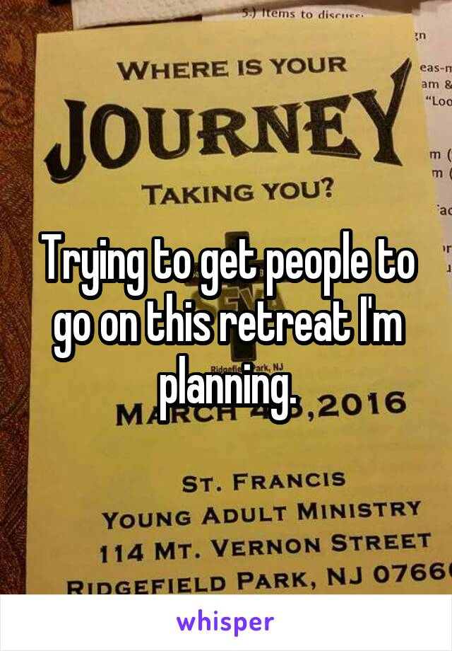 Trying to get people to go on this retreat I'm planning.