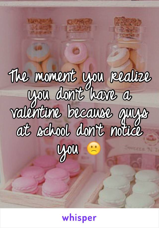 The moment you realize you don't have a valentine because guys at school don't notice you 🙁