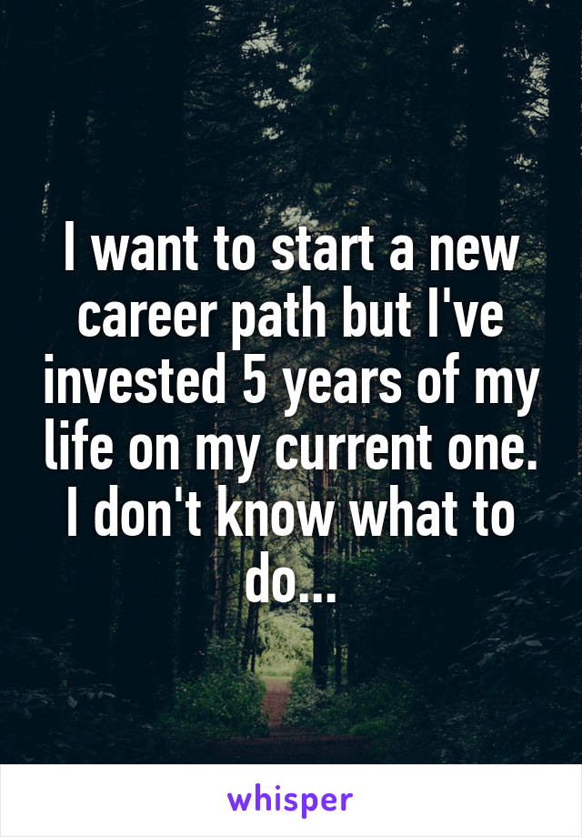 I want to start a new career path but I've invested 5 years of my life on my current one. I don't know what to do...