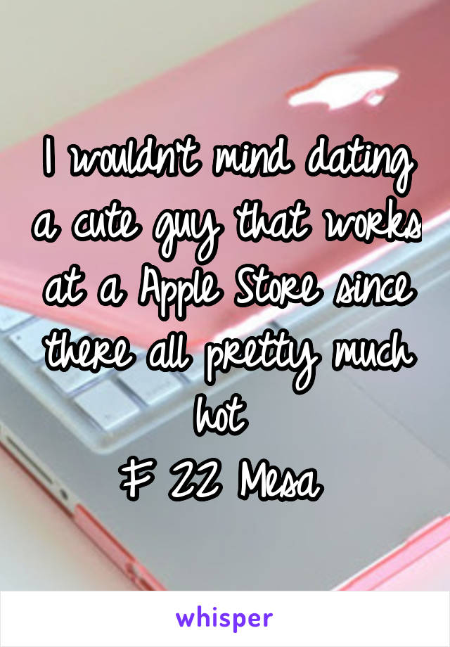 I wouldn't mind dating a cute guy that works at a Apple Store since there all pretty much hot  F 22 Mesa