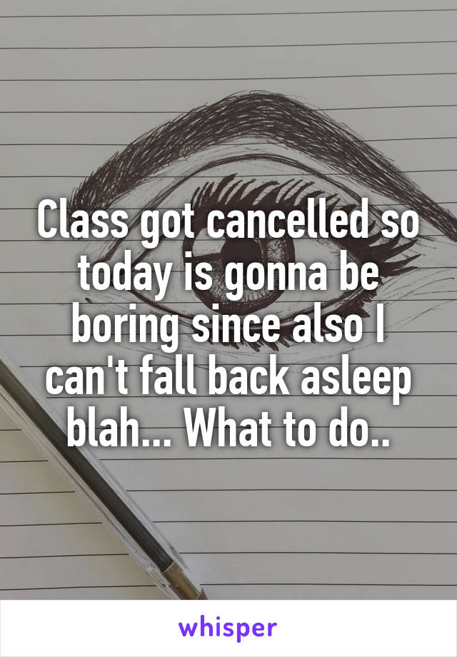Class got cancelled so today is gonna be boring since also I can't fall back asleep blah... What to do..