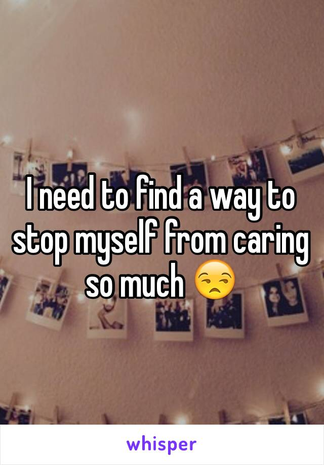 I need to find a way to stop myself from caring so much 😒