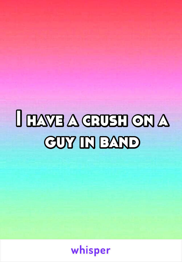 I have a crush on a guy in band
