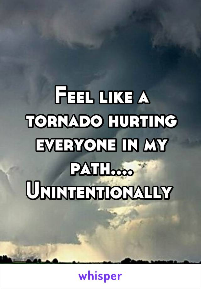 Feel like a tornado hurting everyone in my path.... Unintentionally