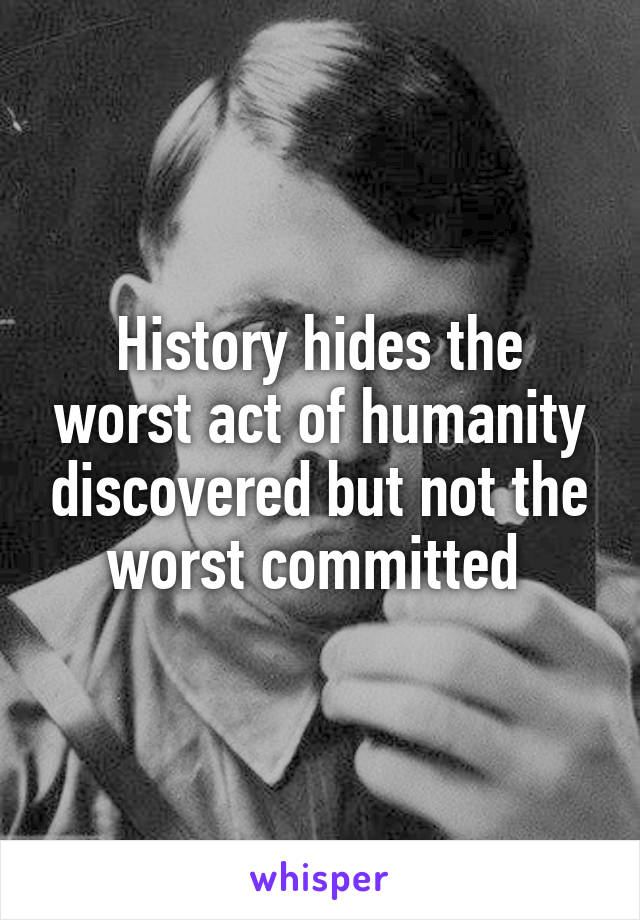 History hides the worst act of humanity discovered but not the worst committed