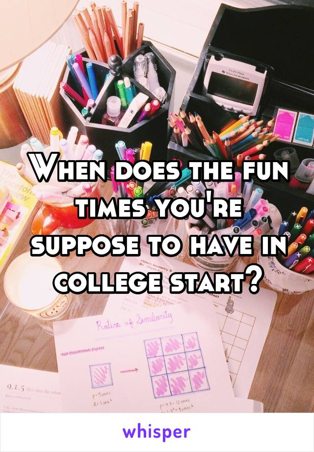 When does the fun times you're suppose to have in college start?