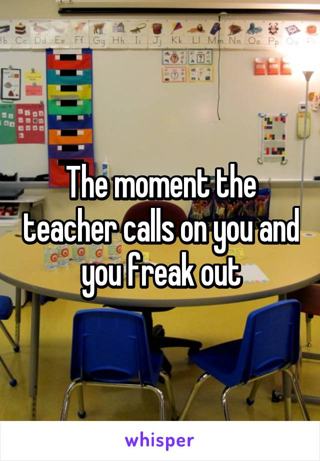 The moment the teacher calls on you and you freak out