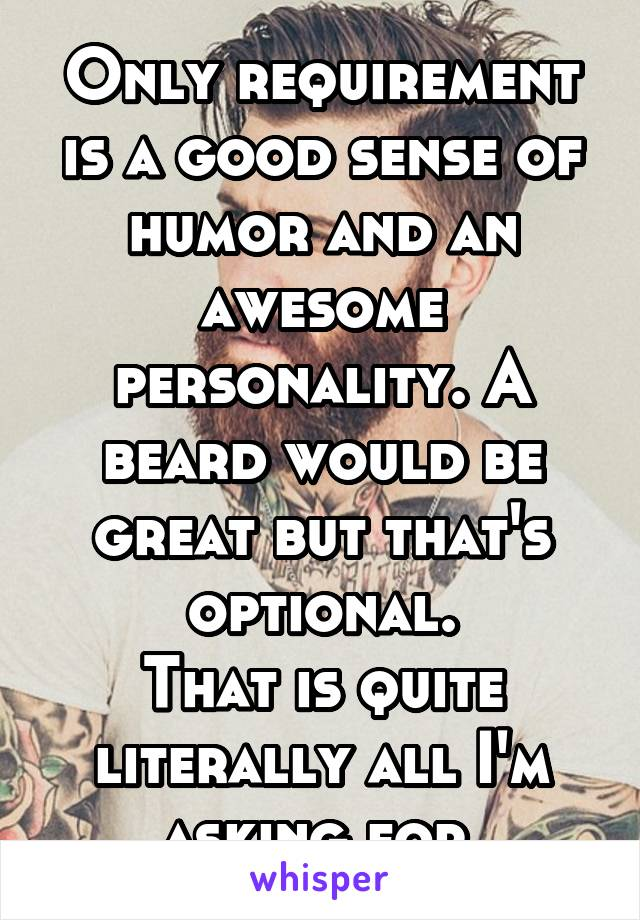 Only requirement is a good sense of humor and an awesome personality. A beard would be great but that's optional. That is quite literally all I'm asking for.